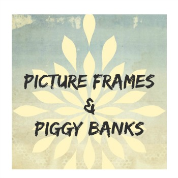 Picture Frames and Piggy Banks
